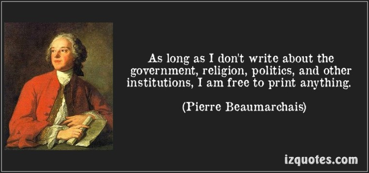 as-long-as-i-dont-write-about-the-government-religion-politics-and-other-institutions-i-am-free-to-print-anything-pierre-beaumarchais